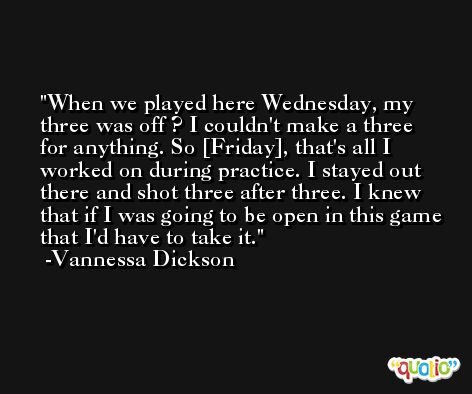 When we played here Wednesday, my three was off ? I couldn't make a three for anything. So [Friday], that's all I worked on during practice. I stayed out there and shot three after three. I knew that if I was going to be open in this game that I'd have to take it. -Vannessa Dickson