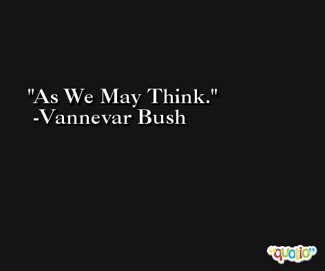 As We May Think. -Vannevar Bush