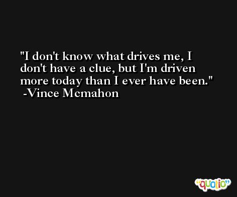 I don't know what drives me, I don't have a clue, but I'm driven more today than I ever have been. -Vince Mcmahon