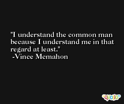 I understand the common man because I understand me in that regard at least. -Vince Mcmahon