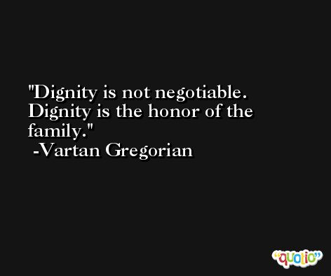 Dignity is not negotiable. Dignity is the honor of the family. -Vartan Gregorian