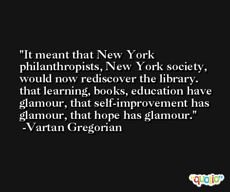 It meant that New York philanthropists, New York society, would now rediscover the library. that learning, books, education have glamour, that self-improvement has glamour, that hope has glamour. -Vartan Gregorian