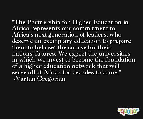The Partnership for Higher Education in Africa represents our commitment to Africa's next generation of leaders, who deserve an exemplary education to prepare them to help set the course for their nations' futures. We expect the universities in which we invest to become the foundation of a higher education network that will serve all of Africa for decades to come. -Vartan Gregorian