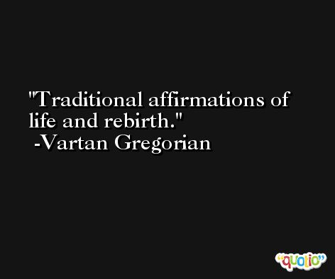 Traditional affirmations of life and rebirth. -Vartan Gregorian