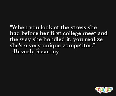 When you look at the stress she had before her first college meet and the way she handled it, you realize she's a very unique competitor. -Beverly Kearney