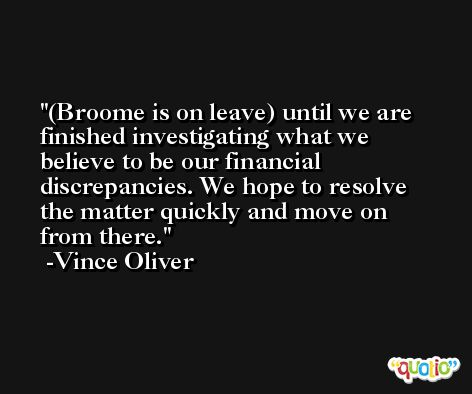 (Broome is on leave) until we are finished investigating what we believe to be our financial discrepancies. We hope to resolve the matter quickly and move on from there. -Vince Oliver