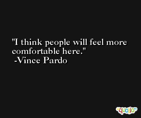 I think people will feel more comfortable here. -Vince Pardo