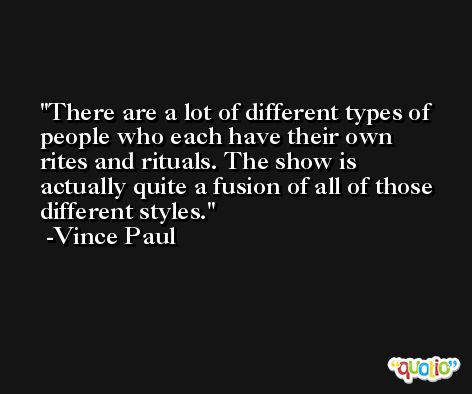 There are a lot of different types of people who each have their own rites and rituals. The show is actually quite a fusion of all of those different styles. -Vince Paul