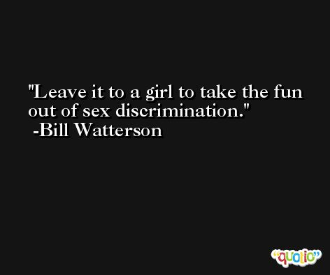 Leave it to a girl to take the fun out of sex discrimination. -Bill Watterson