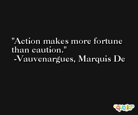 Action makes more fortune than caution. -Vauvenargues, Marquis De