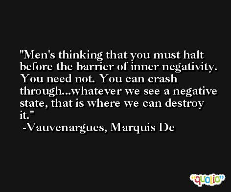 Men's thinking that you must halt before the barrier of inner negativity. You need not. You can crash through...whatever we see a negative state, that is where we can destroy it. -Vauvenargues, Marquis De