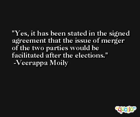Yes, it has been stated in the signed agreement that the issue of merger of the two parties would be facilitated after the elections. -Veerappa Moily