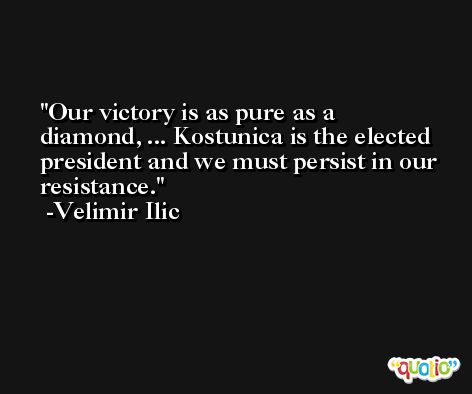 Our victory is as pure as a diamond, ... Kostunica is the elected president and we must persist in our resistance. -Velimir Ilic