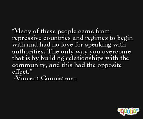 Many of these people came from repressive countries and regimes to begin with and had no love for speaking with authorities. The only way you overcome that is by building relationships with the community, and this had the opposite effect. -Vincent Cannistraro