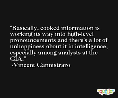 Basically, cooked information is working its way into high-level pronouncements and there's a lot of unhappiness about it in intelligence, especially among analysts at the CIA. -Vincent Cannistraro