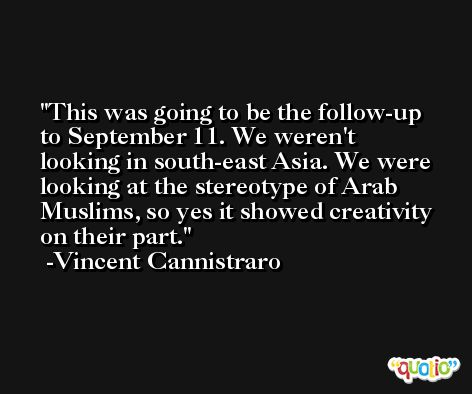 This was going to be the follow-up to September 11. We weren't looking in south-east Asia. We were looking at the stereotype of Arab Muslims, so yes it showed creativity on their part. -Vincent Cannistraro