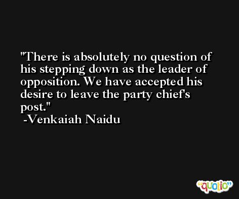 There is absolutely no question of his stepping down as the leader of opposition. We have accepted his desire to leave the party chief's post. -Venkaiah Naidu