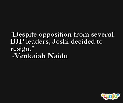 Despite opposition from several BJP leaders, Joshi decided to resign. -Venkaiah Naidu