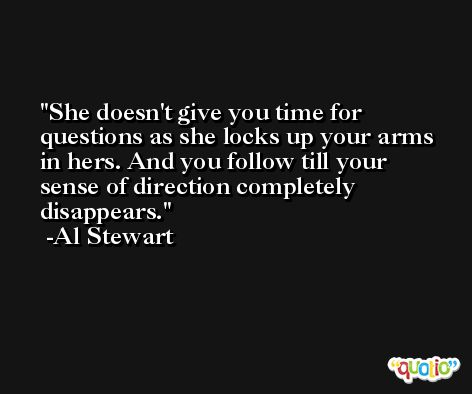 She doesn't give you time for questions as she locks up your arms in hers. And you follow till your sense of direction completely disappears. -Al Stewart