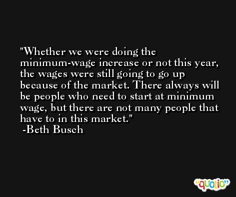Whether we were doing the minimum-wage increase or not this year, the wages were still going to go up because of the market. There always will be people who need to start at minimum wage, but there are not many people that have to in this market. -Beth Busch
