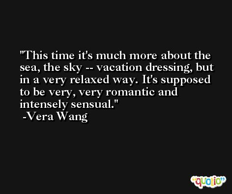 This time it's much more about the sea, the sky -- vacation dressing, but in a very relaxed way. It's supposed to be very, very romantic and intensely sensual. -Vera Wang