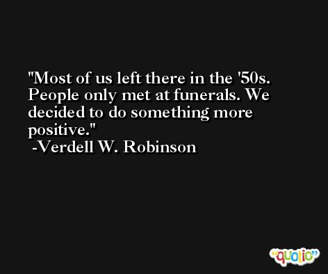 Most of us left there in the '50s. People only met at funerals. We decided to do something more positive. -Verdell W. Robinson