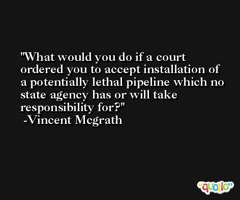 What would you do if a court ordered you to accept installation of a potentially lethal pipeline which no state agency has or will take responsibility for? -Vincent Mcgrath