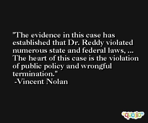 The evidence in this case has established that Dr. Reddy violated numerous state and federal laws, ... The heart of this case is the violation of public policy and wrongful termination. -Vincent Nolan