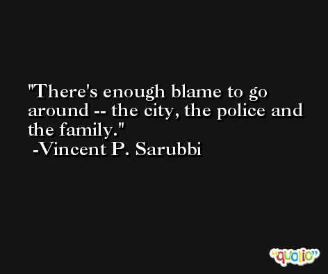 There's enough blame to go around -- the city, the police and the family. -Vincent P. Sarubbi