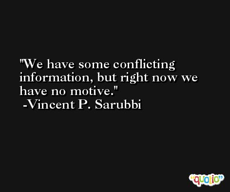 We have some conflicting information, but right now we have no motive. -Vincent P. Sarubbi