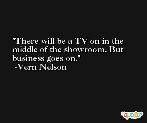 There will be a TV on in the middle of the showroom. But business goes on. -Vern Nelson