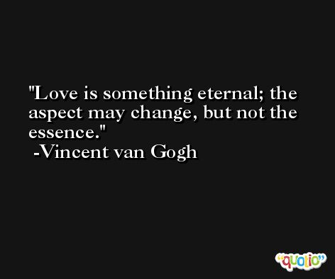 Love is something eternal; the aspect may change, but not the essence. -Vincent van Gogh