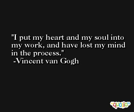 I put my heart and my soul into my work, and have lost my mind in the process. -Vincent van Gogh