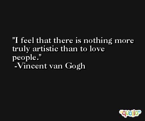 I feel that there is nothing more truly artistic than to love people. -Vincent van Gogh