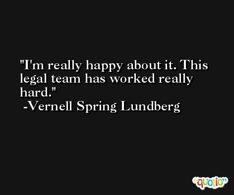 I'm really happy about it. This legal team has worked really hard. -Vernell Spring Lundberg