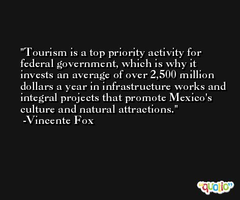Tourism is a top priority activity for federal government, which is why it invests an average of over 2,500 million dollars a year in infrastructure works and integral projects that promote Mexico's culture and natural attractions. -Vincente Fox