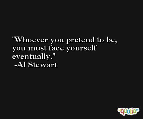 Whoever you pretend to be, you must face yourself eventually. -Al Stewart