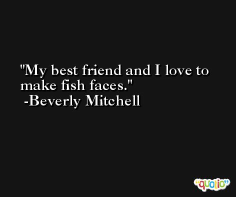 My best friend and I love to make fish faces. -Beverly Mitchell