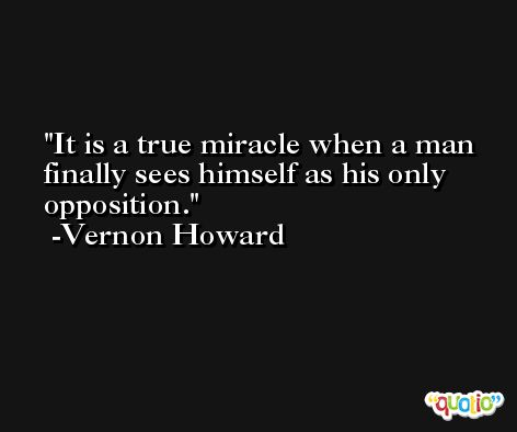It is a true miracle when a man finally sees himself as his only opposition. -Vernon Howard