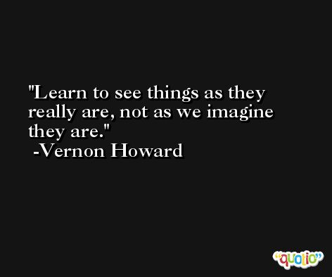 Learn to see things as they really are, not as we imagine they are. -Vernon Howard