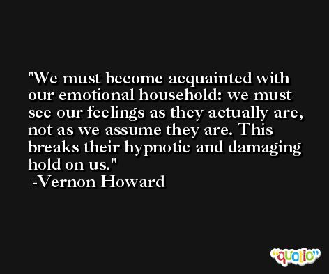 We must become acquainted with our emotional household: we must see our feelings as they actually are, not as we assume they are. This breaks their hypnotic and damaging hold on us. -Vernon Howard