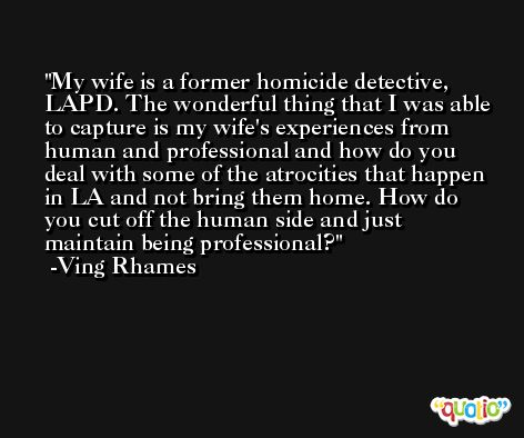 My wife is a former homicide detective, LAPD. The wonderful thing that I was able to capture is my wife's experiences from human and professional and how do you deal with some of the atrocities that happen in LA and not bring them home. How do you cut off the human side and just maintain being professional? -Ving Rhames