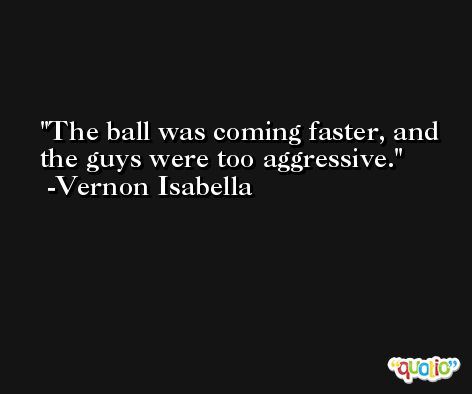 The ball was coming faster, and the guys were too aggressive. -Vernon Isabella