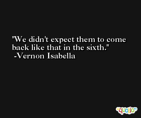 We didn't expect them to come back like that in the sixth. -Vernon Isabella