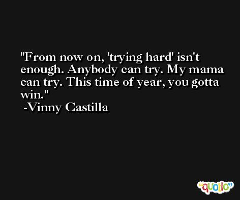 From now on, 'trying hard' isn't enough. Anybody can try. My mama can try. This time of year, you gotta win. -Vinny Castilla