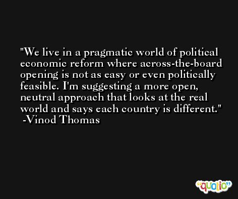 We live in a pragmatic world of political economic reform where across-the-board opening is not as easy or even politically feasible. I'm suggesting a more open, neutral approach that looks at the real world and says each country is different. -Vinod Thomas