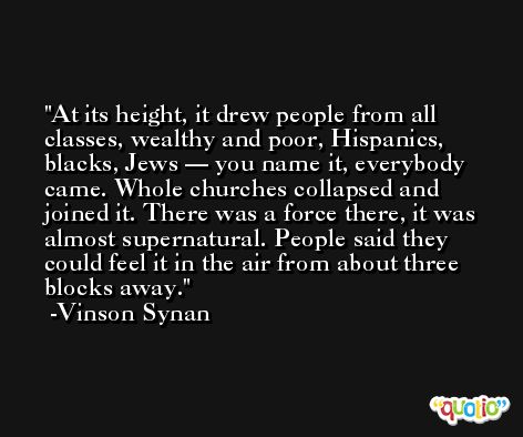 At its height, it drew people from all classes, wealthy and poor, Hispanics, blacks, Jews — you name it, everybody came. Whole churches collapsed and joined it. There was a force there, it was almost supernatural. People said they could feel it in the air from about three blocks away. -Vinson Synan
