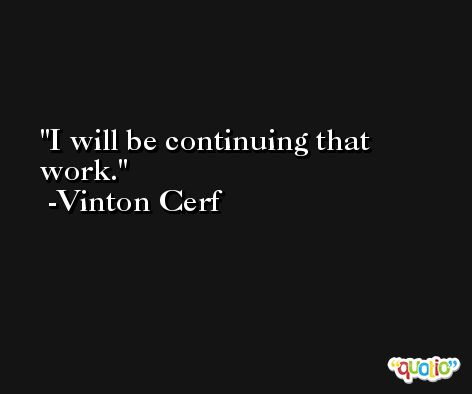I will be continuing that work. -Vinton Cerf