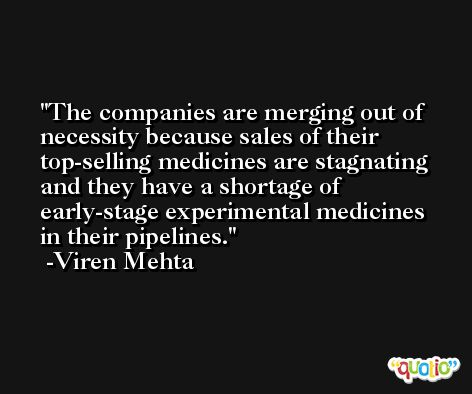 The companies are merging out of necessity because sales of their top-selling medicines are stagnating and they have a shortage of early-stage experimental medicines in their pipelines. -Viren Mehta