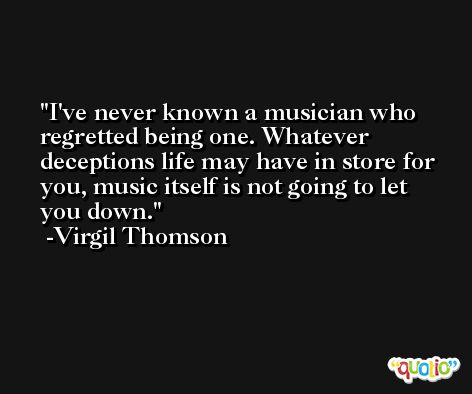 I've never known a musician who regretted being one. Whatever deceptions life may have in store for you, music itself is not going to let you down. -Virgil Thomson